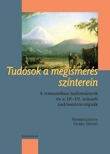 Gurka Dezs� (szerk.) - Tud�sok a megismer�s sz�nterein A romantikus tudom�nyok �s a 18-19. sz�zadi tud�s-sztereot�pi�k