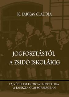 K. Farkas Claudia - Jogfosztástól a zsidó iskolákig - Fajvédelem és oktatáspolitika a fasiszta Olaszországban
