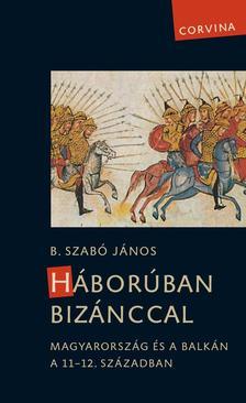 B. Szab� J�nos - H�bor�ban Biz�nccal - Magyarorsz�g �s a Balk�n a 11-12. sz�zadban