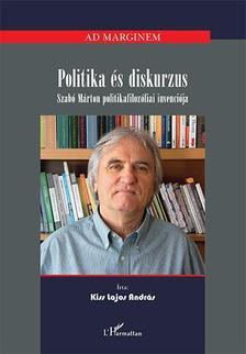 Kiss Lajos András - Politika és diskurzus - Szabó Márton politikafilozófiai invenciója
