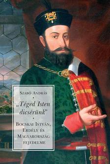"""Szabó András - """"Téged Isten dicsérünk"""" - Bocskai István, Erdély és Magyarország fejedelme"""