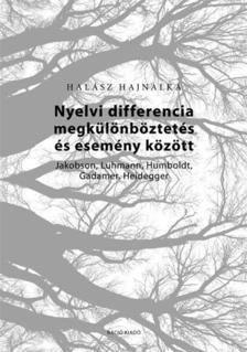 Halász Hajnalka - Nyelvi differencia megkülönböztetés és esemény között. Jakobson, Luhmann, Humboldt, Gadamer, Heidegger