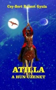 CEY-BERT RÓBERT GYULA - Atilla, a Hun üzenet