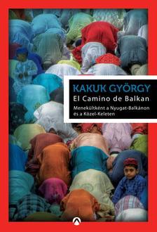Kakuk Gy�rgy - El Camino de Balkan - Menek�ltk�nt a Nyugat-Balk�non �s a K�zel-Keleten