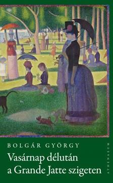 BOLGÁR GYÖRGY - Vasárnap délután a Grande Jatte-szigeten [eKönyv: pdf, epub, mobi]