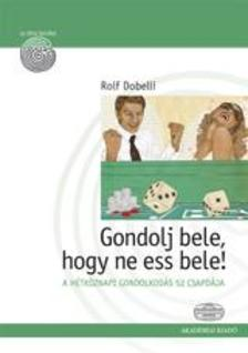 DOBELLI, ROLF - GONDOLJ BELE, HOGY NE ESS BELE!