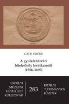 G�lfi Em�ke - A gyulafeh�rv�ri hiteleshely lev�lkeres�i (1556-1690)