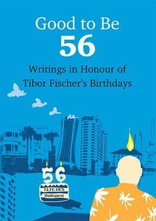 - Good To Be 56 - Writings in Honour of Tibor Fischer's Birthdays