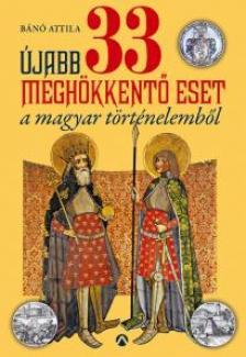 B�n� Attila - �jabb 33 megh�kkent� eset a magyar t�rt�nelemb�l