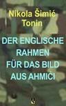 Tonin Nikola �imi� - DER ENGLISCHE RAHMEN F�R DAS BILD AUS AHMI�I [eK�nyv: epub,  mobi]