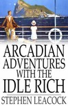 Stephen LEACOCK - Arcadian Adventures With the Idle Rich [eKönyv: epub,  mobi]