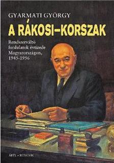 Gyarmati György - A Rákosi-korszak - Rendszerváltó fordulatok évtizede Magyarországon, 1945-1956