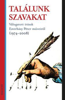 - TALÁLUNK SZAVAKAT - VÁLOGATOTT ÍRÁSOK ESTERHÁZY PÉTER MŰVEIRŐL (1974-2008__