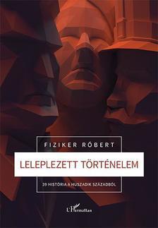 Fiziker Róbert - Leleplezett történelem - 39 história a huszadik századból
