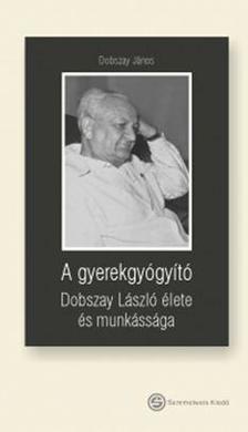 Dobszay János - A gyerekgyógyító - Dobszay László élete és munkássága