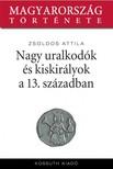 Zsoldos Attila - Nagy uralkod�k �s kiskir�lyok a XIII. sz�zadban [eK�nyv: epub, mobi]