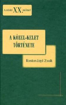 Rostoványi Zsolt - A KÖZEL-KELET TÖRTÉNETE - A RÖVID XX. SZÁZAD