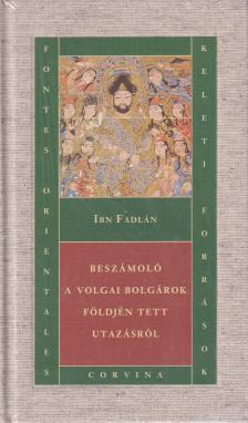 Ibn Fadlán - BESZÁMOLÓ A VOLGAI BOLGÁROK FÖLDJÉN TETT UTAZÁSRÓL - VÁSZON