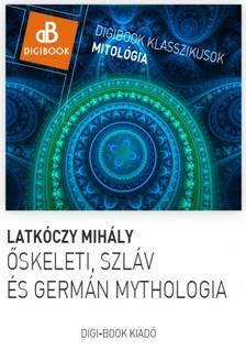 Latk�czy Mih�ly - �skeleti, germ�n �s szl�v mythol�gia. A magyarok mythol�gi�ja [eK�nyv: epub, mobi]
