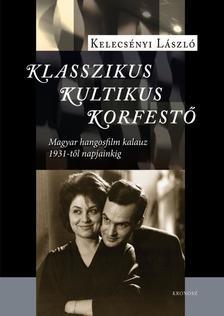 Kelecs�nyi L�szl� - Klasszikus, kultikus, korfest� - Magyar hangosfilm kalauz 1931-t�l napjainkig