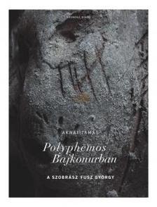Aknai Tam�s - Polyphemos Bajkonurban. A szobr�sz Fusz Gy�rgy