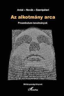 Antal Attila - Nov�k Zolt�n - Szentp�teri Nagy Richard(szerk.) - Az alkotm�ny arca. Preambulum-tanulm�nyok