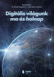 Gaál Bátor Richárd Dr. Rodé Magdolna - - Digitális világunk ma és holnap [eKönyv: pdf, epub, mobi]