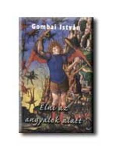 Gombai István - Élni az angyalok alatt