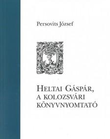 Persovits J�zsef - Heltai G�sp�r, a kolozsv�ri k�nyvnyomtat� [eK�nyv: epub, mobi]