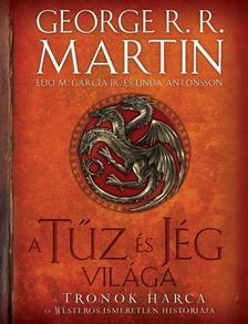GEORGE R. R. MARTIN - ELIO M. GARCIA JR. - A TŰZ ÉS JÉG VILÁGA /A TRÓNOK HARCA ÉS WESTEROS ISMERETLEN HISTÓRIÁJA