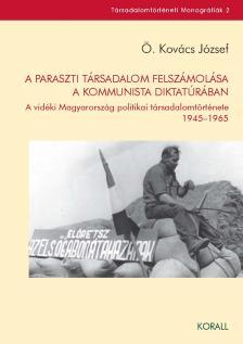 Ö. Kovács József - A paraszti társadalom felszámolása a kommunista diktatúrában