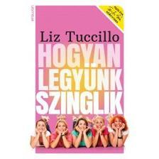 Liz Tuccillo - Hogyan legyünk szinglik