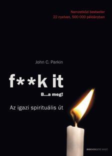 John C. Parkin - F**k It - B...a meg!-Az igazi spirituális út