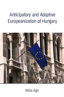 Ágh Attila - Anticipatory and Adaptive Europeanization of Hungary [eKönyv: epub, mobi]