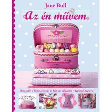 Jane Bull - Az én művem - Bevezetés a kötés, varrás és hímzés világába - lépésről lépésre