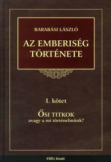BARAB�SI L�SZL� - AZ EMBERIS�G T�RT�NETE I. K�TET - �SI TITKOK, AVAGY A MI T�RT�NELM�NK?
