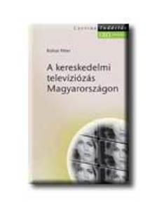 KOLOSI PÉTER - A KERESKEDELMI TELEVÍZIÓZÁS MAGYARORSZÁGON - TUDÁSTÁR