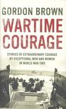 BROWN, GORDON - Wartime Courage: Stories of Extraordinary Courage by Exceptional Men and Women in World War Two [antikv�r]