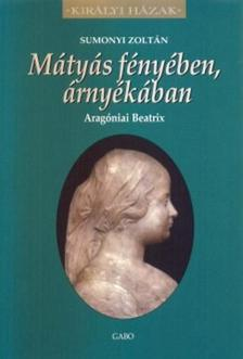 Sumonyi Zoltán - Mátyás fényében, árnyékában - Aragóniai Beatrix
