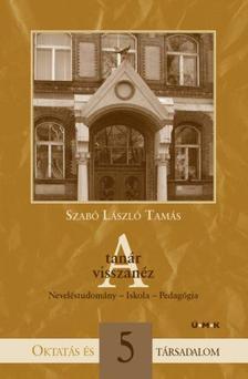 Szabó László Tamás - A TANÁR VISSZANÉZ - NEVELÉSTUDOMÁNY - ISKOLA - PEDAGÓGIA