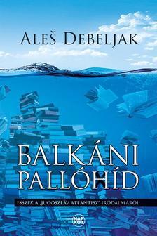 """Aleš Debeljak - Balkáni pallóhíd - Esszék a """"jugoszláv Atlantisz"""" irodalmáról"""