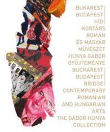 Szerk.: K�rti Emese - Bukarest-Budapest h�d Kort�rs rom�n �s magyar m�v�szet.  Hunya G�bor gy�jtem�nye