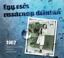 - Egy es�s vas�rnap d�lut�n - 1962 legn�pszer�bb magyar sl�gerei.