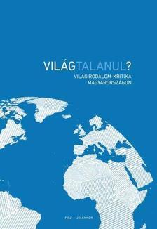 szerkesztő: Zelei Dávid - Világtalanul? Világirodalom-kritika Magyarországon