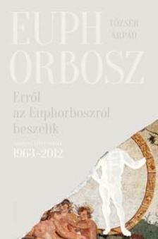 Tőzsér Árpád - Erről az Euphorboszról beszélik - Összegyűjtött versek (1963-2012)