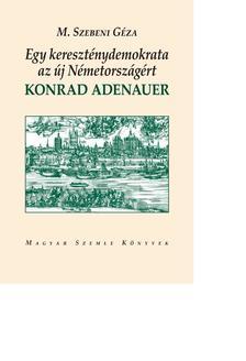 M. Szebeni Géza - Egy kereszténydemokrata az új Németországért. Konrad Adenauer