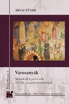 Árvai Tünde - Városanyák. Mozaikok a pécsi nők 19-20. századi történetéből