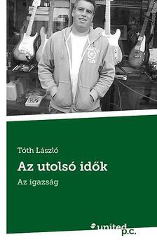 Tóth László - Az utolsó idők - Az igazság