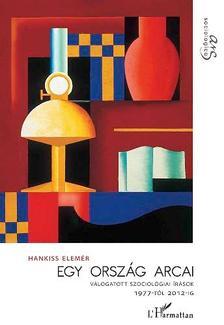 Hankiss Elemér - Egy ország arcai. Válogatott szociológiai tanulmányok 1977-2012