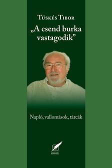 """Tüskés Tibor - ,,A csend burka vastagodik"""" - Napló, vallomások, tárcák"""